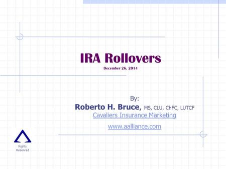 IRA Rollovers December 26, 2014 By: Roberto H. Bruce, MS, CLU, ChFC, LUTCF Cavaliers Insurance Marketing Cavaliers Insurance Marketing www.aalliance.com.