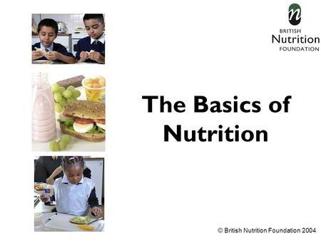 © British Nutrition Foundation 2004 The Basics of Nutrition.
