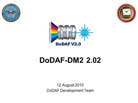 DoDAF-DM2 2.02 12 August 2010 DoDAF Development Team.