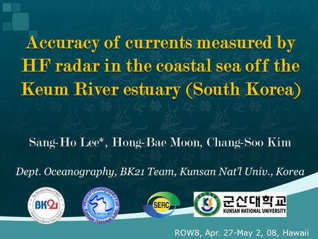 Sang-Ho Lee*, Hong-Bae Moon, Chang-Soo Kim Dept. Oceanography, BK21 Team, Kunsan Nat'l Univ., Korea Accuracy of currents measured by HF radar in the coastal.