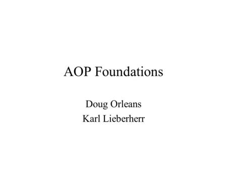 AOP Foundations Doug Orleans Karl Lieberherr. What we did earlier AOP languages have the following main elements: –a join point model (JPM) wrt base PL.