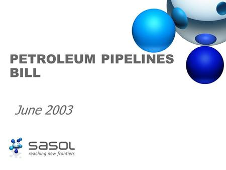 PETROLEUM PIPELINES BILL June 2003. Sasol supports the Bill ä Sasol supports the process of regulation insofar as it contributes to the stability of the.