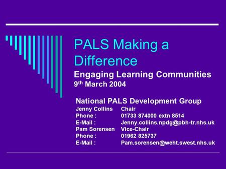 PALS Making a Difference Engaging Learning Communities 9 th March 2004 National PALS Development Group Jenny CollinsChair Phone : 01733 874000 extn 8514.