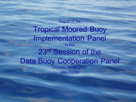 Report of the Tropical Moored Buoy Implementation Panel to the 23 rd Session of the Data Buoy Cooperation Panel October 15-19, 2007 Jeju, Korea.