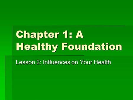 Chapter 1: A Healthy Foundation Lesson 2: Influences on Your Health.