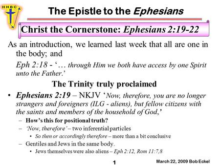 The Epistle to the Ephesians March 22, 2009 Bob Eckel 1 Christ the Cornerstone: Ephesians 2:19-22 As an introduction, we learned last week that all are.