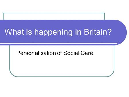 What is happening in Britain? Personalisation of Social Care.
