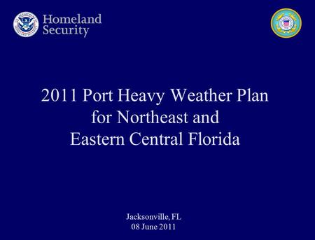 2011 Port Heavy Weather Plan for Northeast and Eastern Central Florida Jacksonville, FL 08 June 2011.