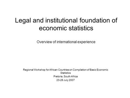 Legal and institutional foundation of economic statistics Overview of international experience Regional Workshop for African Countries on Compilation of.