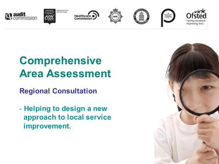 Comprehensive Area Assessment Regional Consultation - Helping to design a new approach to local service improvement.