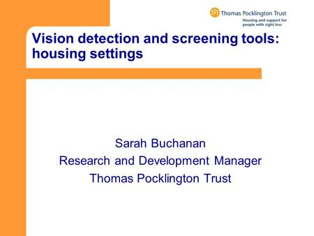 Vision detection and screening tools: housing settings Sarah Buchanan Research and Development Manager Thomas Pocklington Trust.