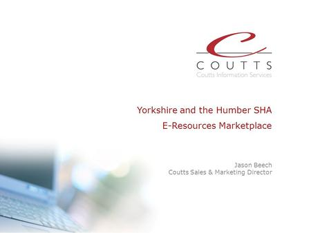 Jason Beech Coutts Sales & Marketing Director Yorkshire and the Humber SHA E-Resources Marketplace Presentation slide START.