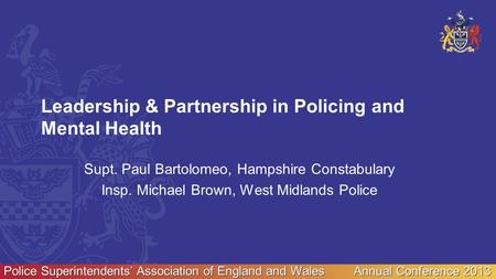 Police Superintendents' Association of England and Wales Annual Conference 2013 Leadership & Partnership in Policing and Mental Health Supt. Paul Bartolomeo,