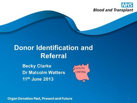 Organ Donation Past, Present and Future Donor Identification and Referral Becky Clarke Dr Malcolm Watters 11 th June 2013 1 SOUTH CENTRAL.
