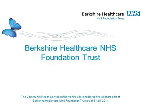 Berkshire Healthcare NHS Foundation Trust The Community Health Services of Berkshire East and Berkshire West are part of Berkshire Healthcare NHS Foundation.
