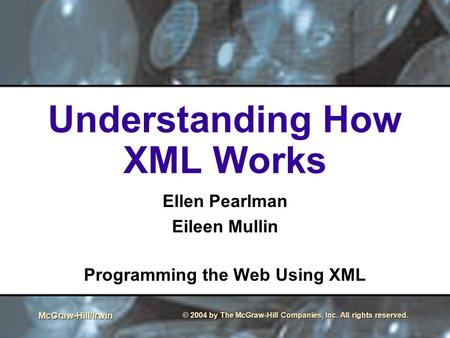 McGraw-Hill/Irwin © 2004 by The McGraw-Hill Companies, Inc. All rights reserved. Understanding How XML Works Ellen Pearlman Eileen Mullin Programming the.