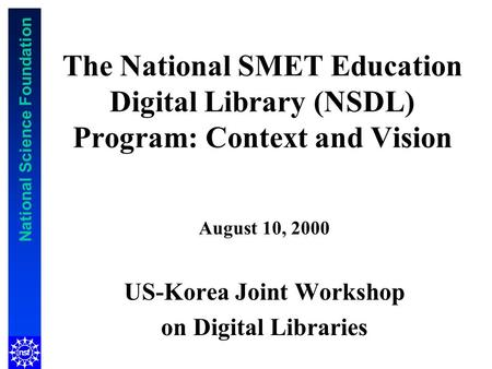 National Science Foundation The National SMET Education Digital Library (NSDL) Program: Context and Vision August 10, 2000 US-Korea Joint Workshop on Digital.