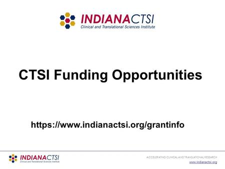 ACCELERATING CLINICAL AND TRANSLATIONAL RESEARCH  CTSI Funding Opportunities https://www.indianactsi.org/grantinfo.