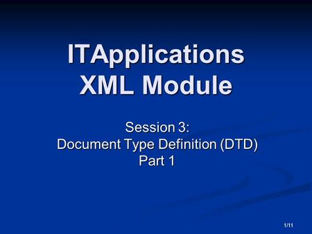 1/11 ITApplications XML Module Session 3: Document Type Definition (DTD) Part 1.