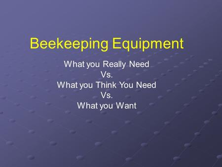 Beekeeping Equipment What you Really Need Vs. What you Think You Need Vs. What you Want.