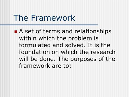 The Framework A set of terms and relationships within which the problem is formulated and solved. It is the foundation on which the research will be done.