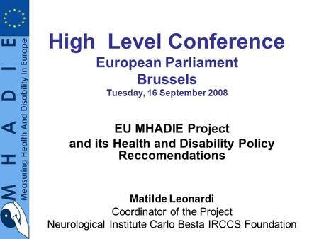 High Level Conference European Parliament Brussels Tuesday, 16 September 2008 EU MHADIE Project and its Health and Disability Policy Reccomendations Matilde.