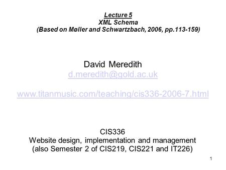 1 CIS336 Website design, implementation and management (also Semester 2 of CIS219, CIS221 and IT226) Lecture 5 XML Schema (Based on Møller and Schwartzbach,