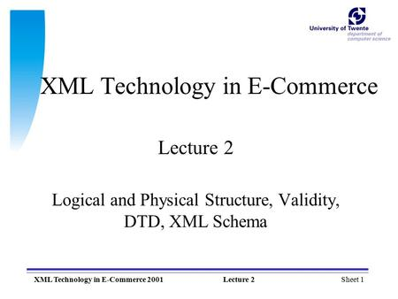Sheet 1XML Technology in E-Commerce 2001Lecture 2 XML Technology in E-Commerce Lecture 2 Logical and Physical Structure, Validity, DTD, XML Schema.