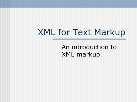 XML for Text Markup An introduction to XML markup.