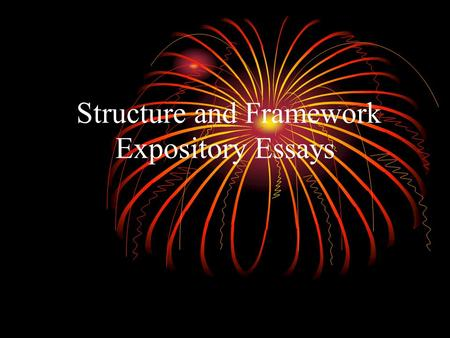 Structure and Framework Expository Essays. What is an Expository Essay? The expository essay is written for the purpose of presenting information. It.