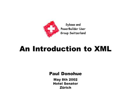 An Introduction to XML Paul Donohue May 8th 2002 Hotel Senator Zürich.