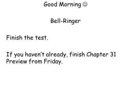 Good Morning Bell-Ringer Finish the test. If you haven't already, finish Chapter 31 Preview from Friday.