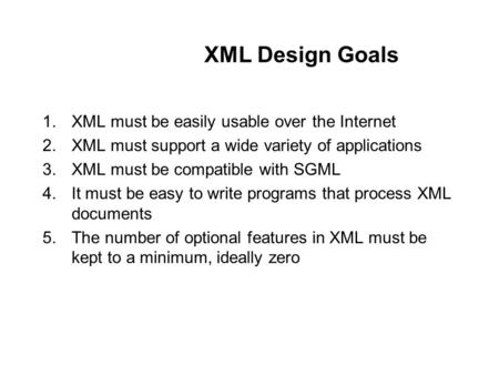 XML Design Goals 1.XML must be easily usable over the Internet 2.XML must support a wide variety of applications 3.XML must be compatible with SGML 4.It.