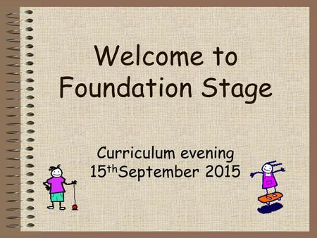 Welcome to Foundation Stage Curriculum evening 15 th September 2015.