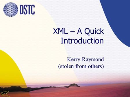 XML – A Quick Introduction Kerry Raymond (stolen from others)