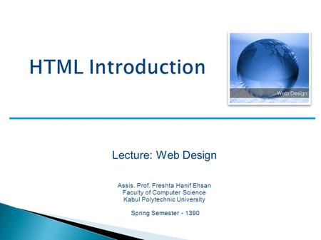 Lecture: Web Design Assis. Prof. Freshta Hanif Ehsan Faculty of Computer Science Kabul Polytechnic University Spring Semester - 1390.