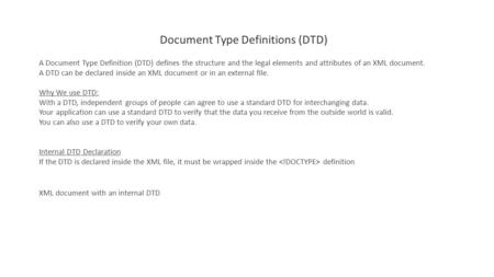 Document Type Definitions (DTD) A Document Type Definition (DTD) defines the structure and the legal elements and attributes of an XML document. A DTD.