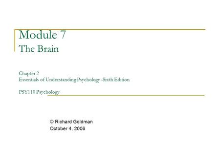 Module 7 The Brain Chapter 2 Essentials of Understanding Psychology -Sixth Edition PSY110 Psychology © Richard Goldman October 4, 2006.