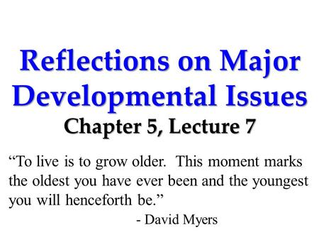 "Reflections on Major Developmental Issues Chapter 5, Lecture 7 ""To live is to grow older. This moment marks the oldest you have ever been and the youngest."