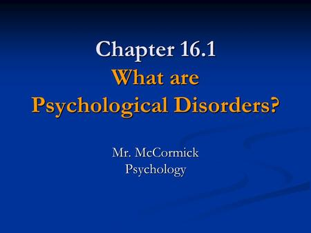 Chapter 16.1 What are Psychological Disorders? Mr. McCormick Psychology.
