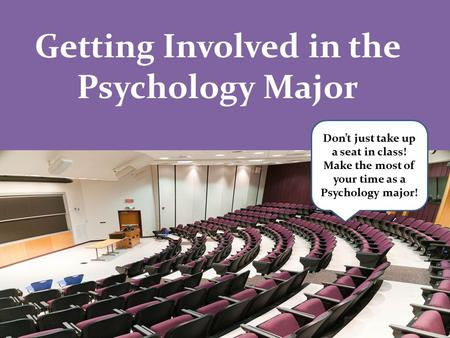 Getting Involved in the Psychology Major Don't just take up a seat in class! Make the most of your time as a Psychology major!