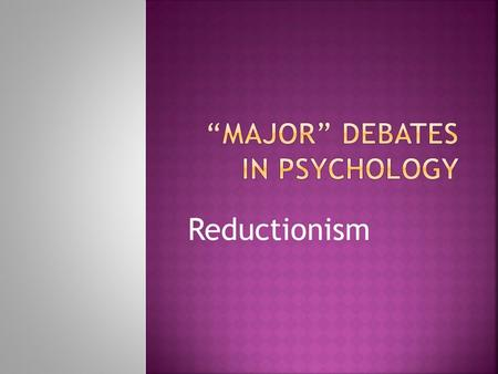 Reductionism.  To introduce the reductionist debate  To apply the debate to substantive Psychological issues.