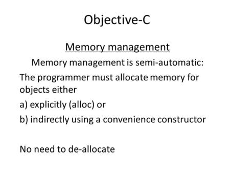 Objective-C Memory management Memory management is semi-automatic: The programmer must allocate memory for objects either a) explicitly (alloc) or b) indirectly.