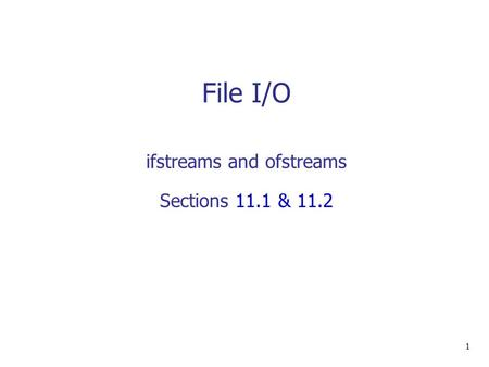 File I/O 1 ifstreams and ofstreams Sections 11.1 & 11.2.