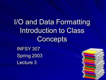 I/O and Data Formatting Introduction to Class Concepts INFSY 307 Spring 2003 Lecture 3.