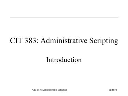 CIT 383: Administrative ScriptingSlide #1 CIT 383: Administrative Scripting Introduction.