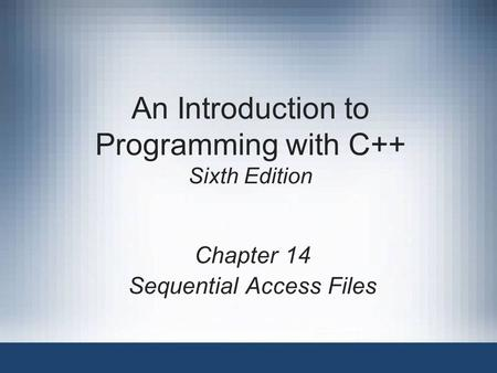 An Introduction to Programming with C++ Sixth Edition Chapter 14 Sequential Access Files.