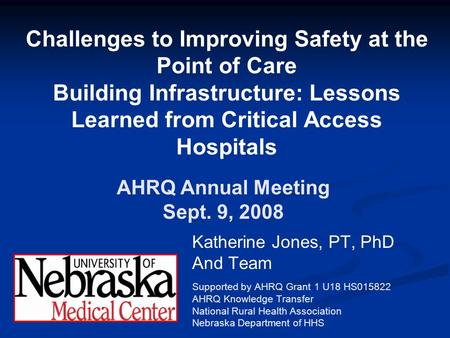 Challenges to Improving Safety at the Point of Care Building Infrastructure: Lessons Learned from Critical Access Hospitals Katherine Jones, PT, PhD And.