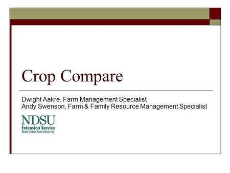 Crop Compare Dwight Aakre, Farm Management Specialist Andy Swenson, Farm & Family Resource Management Specialist.