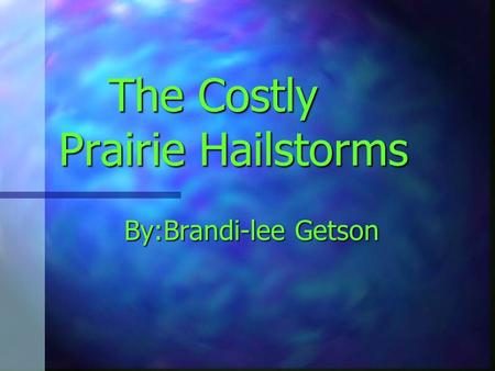 The Costly Prairie Hailstorms By:Brandi-lee Getson.